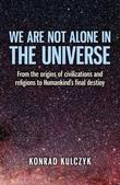 We Are Not Alone in the Universe: From the Origins of Civilizations and Religions to Humankind's Final Destiny