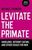 Levitate the Primate: Handjobs, Internet Dating, and Other Issues for Men
