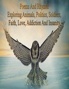 Poems And Rhymes Exploring Animals, Politics, Soldiers, Faith, Love, Addiction And Insanity
