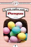 Le cento migliori ricette di Pasqua