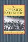 The Mormon Battalion: United States Army of the West, 1846-1848