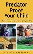 Predator Proof Your Child: What You Need to Know to Protect Your Kids