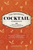 The Seasonal Cocktail Companion: 100 Recipes and Projects for Four Seasons of Drinking