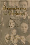 Remembering the Darkness: Women in Soviet Prisons