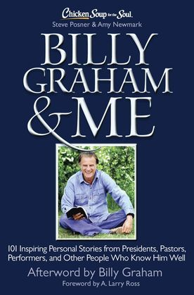 Chicken Soup for the Soul: Billy Graham & Me: 101 Inspiring Personal Stories from Presidents, Pastors, Performers, and Other People Who Know Him