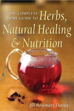 The Complete Home Guide to Herbs, Natural Healing, and Nutrition