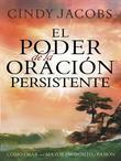 El Poder de La Oracion Persistente: Como Orar Con Un Proposito y Una Pasion Mayor