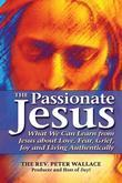 The Passionate Jesus: What We Can Learn from Jesus about Love, Fear, Grief, Joy and Living Authentically