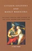 Citizen-Soldiers and Manly Warriors: Military Service and Gender in the Civic Republican Tradition