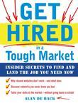 Get Hired in a Tough Market : Insider Secrets for Finding and Landing the Job You Need Now: Insider Secrets for Finding and Landing the Job You Need N