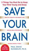 Save Your Brain : The 5 Things You Must Do to Keep Your Mind Young and Sharp: The 5 Things You Must Do to Keep Your Mind Young and Sharp
