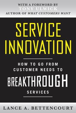 Service Innovation : How to Go from Customer Needs to Breakthrough Services: How to Go from Customer Needs to Breakthrough Services