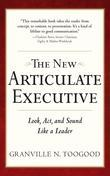 The New Articulate Executive : Look, Act and Sound Like a Leader: Look, Act and Sound Like a Leader