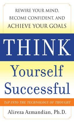 Think Yourself Successful : Rewire Your Mind, Become Confident, and Achieve Your Goals: Rewire Your Mind, Become Confident, and Achieve Your Goals