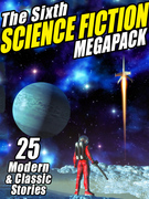 The Sixth Science Fiction Megapack: 25 Classic and Modern Science Fiction Stories