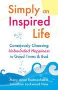 Simply An Inspired Life: Consciously Choosing Unbounded Happiness in Good Times & Bad