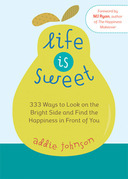 Life Is Sweet: 333 Ways to Look on the Bright Side and Find the Happiness in Front of You