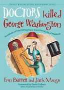 Doctors Killed George Washington: Hundreds of Fascinating Facts from the World of Medicine