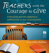 Teachers With the Courage to Give: Everyday Heroes Making a Difference in Our Classrooms