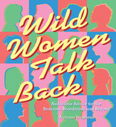 Wild Women Talk Back: Audacious Advice for the Bedroom, Boardroom, and Beyond