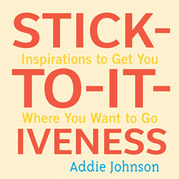 Stick-To-It-Iveness: Inspirations to Get You Where You Want to Go