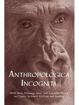 Anthropologica Incognita: Wild Men, Strange Apes, and Enigmatic Races in Classic Science Fiction and Fantasy