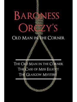 Baroness Orczy's Old Man in the Corner: The Old Man in the Corner / The Case of Miss Elliott