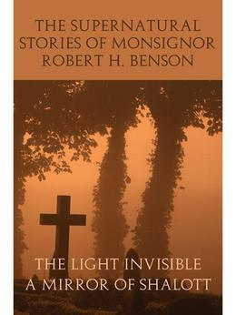 The Supernatural Stories of Monsignor Robert H. Benson: The Light Invisible / A Mirror of Shalott