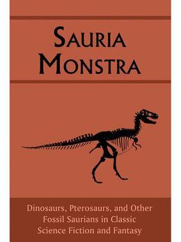 Sauria Monstra: Dinosaurs, Pterosaurs, and Other Fossil Saurians in Classic Science Fiction and Fantasy