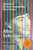 After Schizophrenia: The Story of How My Sister Got Help, Got Hope, and Got on with Life after 30 Years in Her Room