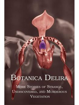 Botanica Delira: More Stories of Strange, Undiscovered, and Murderous Vegetation