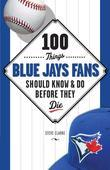 100 Things Blue Jays Fans Should Know &amp; Do Before They Die