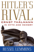 Hitler's Rival: Ernst Th?lmann in Myth and Memory