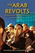 The Arab Revolts: Dispatches on Militant Democracy in the Middle East