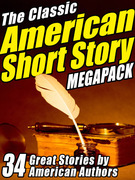 The Classic American Short Story Megapack (Volume 1): 34 of the Greatest Stories Ever Written