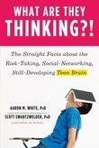 What Are They Thinking?!: The Straight Facts about the Risk-Taking, Social-Networking, Still-Developing Teen Brain