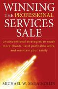 Winning the Professional Services Sale: Unconventional Strategies to Reach More Clients, Land Profitable Work, and Maintain Your Sanity