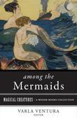 Among the Mermaids: Magical Creatures, a Weiser Books Collection