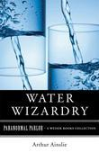 Water Wizardry: Paranormal Parlor, a Weiser Books Collection