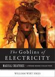 Goblins of Electricity: Magical Creatures, a Weiser Books Collection
