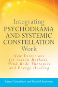 Integrating Psychodrama and Systemic Constellation Work: New Directions for Action Methods, Mind-Body Therapies and Energy Healing