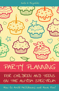 Party Planning for Children and Teens on the Autism Spectrum: How to Avoid Meltdowns and Have Fun!