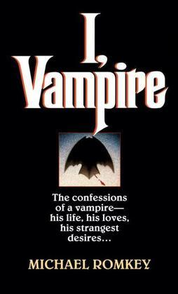 I, Vampire: The Confessions of a Vampire - His Life, His Loves, His Strangest Desires ...