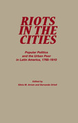 Riots in the Cities: Popular Politics and the Urban Poor in Latin America 1765-1910