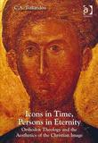Icons in Time, Persons in Eternity: Orthodox Theology and the Aesthetics of the Christian Image