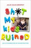 Sh*t My Kids Ruined: An A-Z Celebration of Kid-Destruction