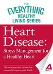 Heart Disease: Stress Management for a Healthy Heart: The Most Important Information You Need to Improve Your Health