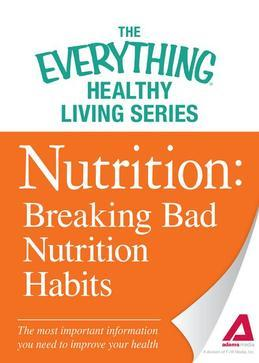 Nutrition: Breaking Bad Nutrition Habits: The most important information you need to improve your health