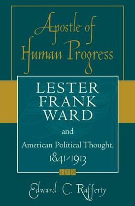 Apostle of Human Progress: Lester Frank Ward and American Political Thought, 1841-1913