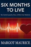 Six Months to Live - My Cardiomyopathy Story of Mind Over Medicine